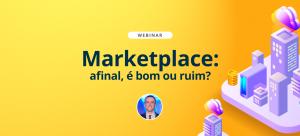 [Webinar] Marketplace: afinal, é bom ou ruim?