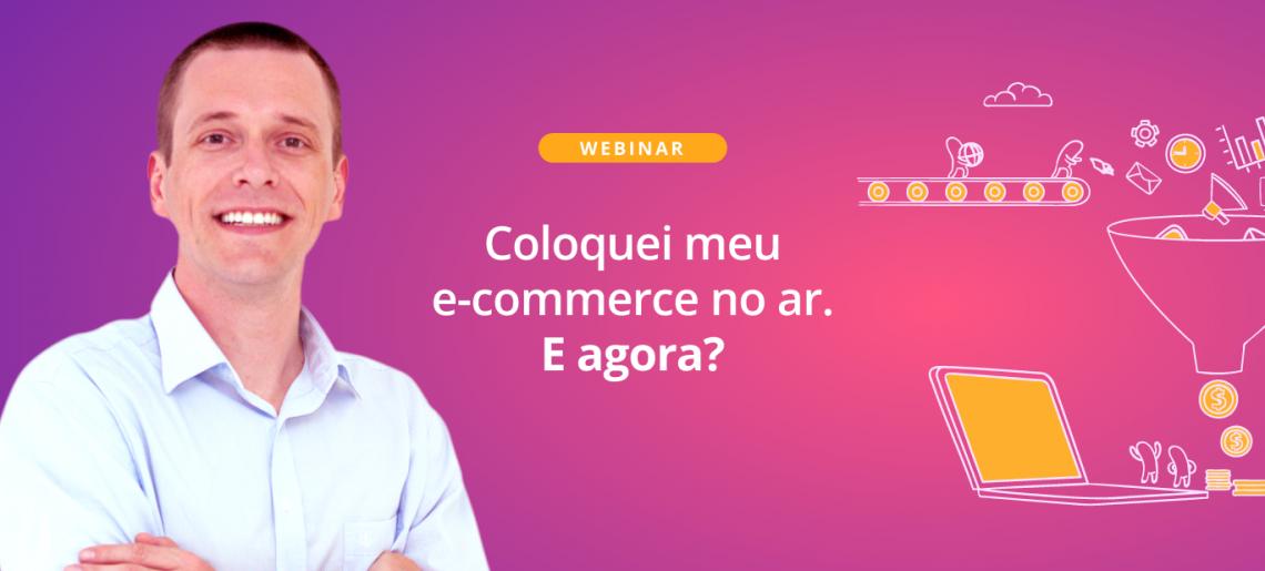 Webinar: Coloquei meu e-commerce no ar. E agora?